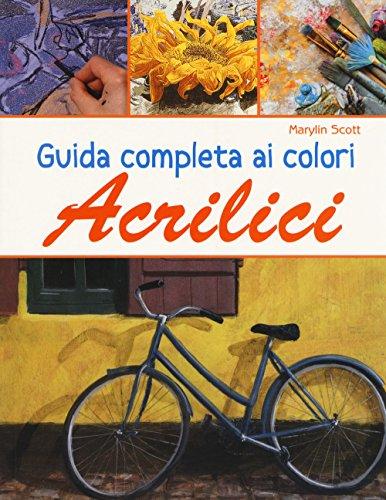 Guida completa ai colori acrilici. Ediz. a colori