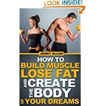 How To Build Muscle Lose Fat and Create The Body of Your Dreams