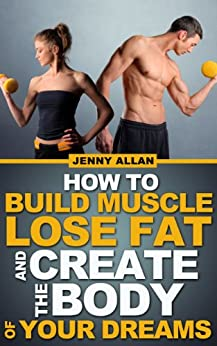 How To Build Muscle Lose Fat and Create The Body of Your Dreams by [Allan, Jenny]