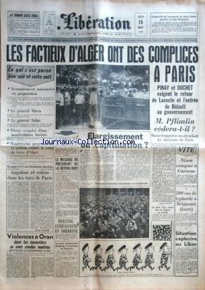 LIBERATION [No 4257] du 15/05/1958 - LES FACTIEUX D'ALGER ONT DES COMPLICES A PARIS - PINAY ET DUCHET EXIGENT LE RETOUR DE LACOSTE ET L'ENTRE DE BIDAULT AU GOUVERNEMNET - M. PFLIMLIN CEDERA-T-IL - MASSU TEMPORISE - ELARGISSEMENT OU CAPITULATION - L'emeute d'ALGER - ANGOISSE ET COLERE DANS LES RUES DE PARIS PAR HINCKER - VOLENCES A ORAN - SITUATION EXPLOSIVE AU LIBAN - NIXON CONSPUE A CARACAS - MEETING ANTIFASCISTE EN SORBONNE