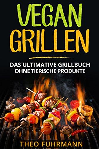 Vegan Grillen: Das ultimative Grillbuch ohne tierische Produkte -