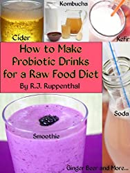 How to Make Probiotic Drinks for a Raw Food Diet: Kefir, Kombucha, Ginger Beer, and Naturally Fermented Ciders, Sodas, and Smoothies (English Edition)