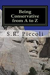 Being Conservative from A to Z: An Anthology and Guide for Busy Conservative-Minded People by S. R. Piccoli (2014-06-19)