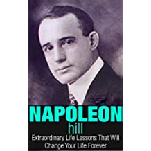 Napoleon Hill: Extraordinary Life Lessons That Will Change Your Life Forever (Inspirational Books) (English Edition)