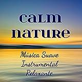 Calm Nature - Música Suave Instrumental Relaxante para Poder da Mente Massagem Terapêutica Espirito Livre com Sons da Natureza New Age de Meditação
