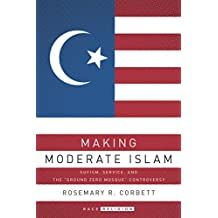 """Making Moderate Islam: Sufism, Service, and the """"Ground Zero Mosque"""" Controversy"""