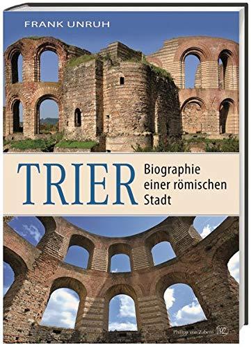 Trier: Biographie einer römischen Stadt. Von Augusta Treverorum zu Treveris