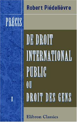 Précis de droit international public, ou Droit des gens: Tome 1: Des États et de leurs relations en temps de paix par Robert Piédelièvre