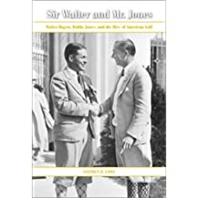 Sir Walter and Mr. Jones: Walter Hagen, Bobby Jones, and the Rise of American Golf