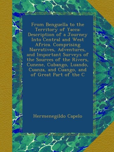From Benguella to the Territory of Yacca: Description of a Journey Into Central and West Africa. Comprising Narratives, Adventures, and Important and Cuango, and of Great Part of the C