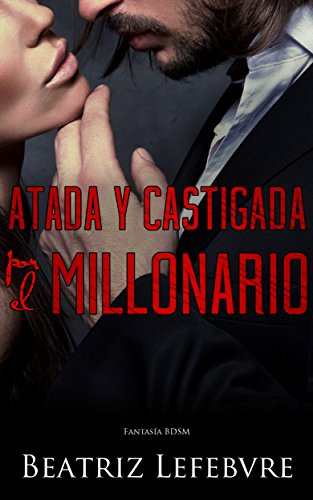 Atada y Castigada por el Millonario: Fantasía BDSM por Beatriz Lefebvre