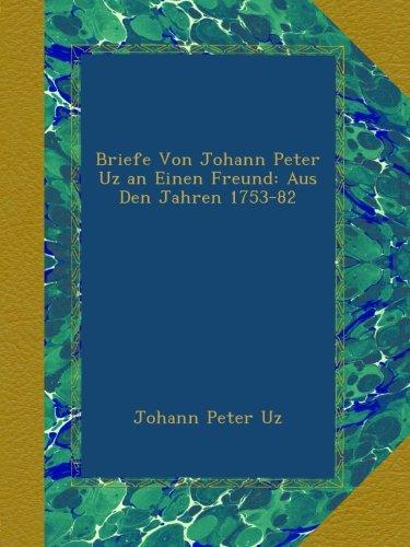 Briefe Von Johann Peter Uz an Einen Freund: Aus Den Jahren 1753-82