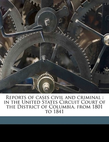Reports of cases civil and criminal: in the United States Circuit Court of the District of Columbia, from 1801 to 1841