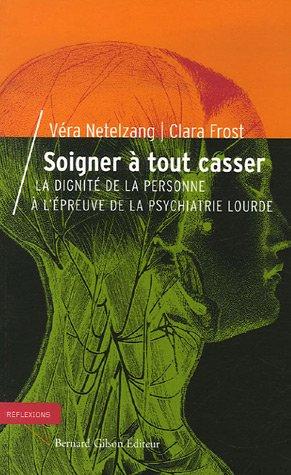 Soigner à tout casser : La dignité de la personne à l'épreuve de la psychiatrie lourde par Véra Netelzang, Clara Frost