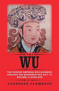Wu: The Chinese Empress who schemed, seduced and murdered her way to become a living God by [Clements, Jonathan]
