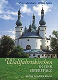 Wallfahrtskirchen in der Oberpfalz (Bayerische Geschichte) - Peter Morsbach, Wilkin Spitta