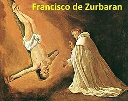 93 Color Paintings of Francisco de Zurbaran (Zurbarán) - Spanish Religious Painter (November 7, 1598 - August 27, 1664) (English Edition) par [Michalak, Jacek]