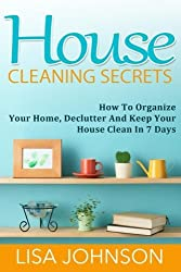 House Cleaning Secrets: Discover How To Organize Your Home, Declutter And Keep Your House Clean in 7 Days by Lisa Johnson (2015-06-04)
