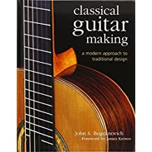 Classical Guitar Making: A Modern Approach to Traditional Design by Bogdanovich, John S. (2007) Hardcover