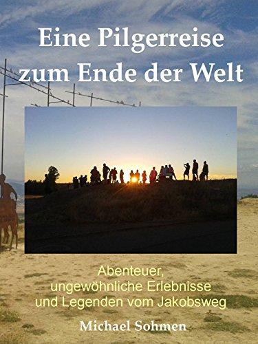 Download Eine Pilgerreise zum Ende der Welt: Abenteuer, ungewöhnliche Erlebnisse und Legenden vom Jakobsweg