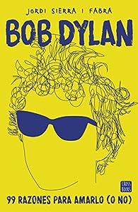 Bob Dylan. 99 razones para amarlo par Jordi Sierra i Fabra