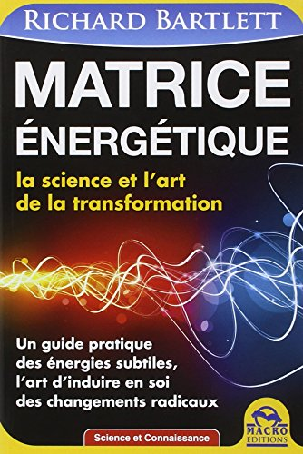 Matrice énergétique - La science et l'art de la transformation par Richard Bartlett