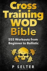 Cross Training Wod Bible: 555 Workouts from Beginner to Ballistic by Selter, P (2014) Paperback