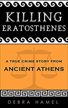 Killing Eratosthenes: A True Crime Story From Ancient Athens by [Hamel, Debra]