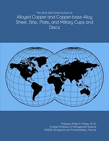 The 2018-2023 World Outlook for Alloyed Copper and Copper-base Alloy Sheet, Strip, Plate, and Military Cups and Discs