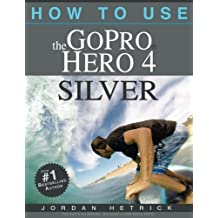 How To Use The GoPro Hero 4 Silver by Jordan Hetrick (2014-11-10)