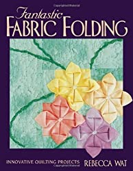 Fantastic Fabric Folding: Innovative Quilting Projects by Rebecca Wat (2000-03-15)