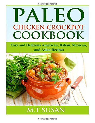 Paleo Chicken Crockpot Cookbook: Easy and Delicious American, Italian, Mexican, and Asian Recipes (Crock Pot Cookbook Easy)