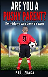 Are you a Pushy Parent?: How to help your son in the world of soccer