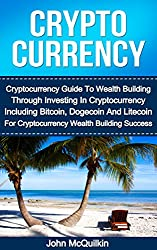 Cryptocurrency: Cryptocurrency Guide To Wealth Building Through Investing In Cryptocurrency Including Bitcoin, Dogecoin And Litecoin For Cryptocurrency ... Dogecoin And Litecoin) (English Edition)