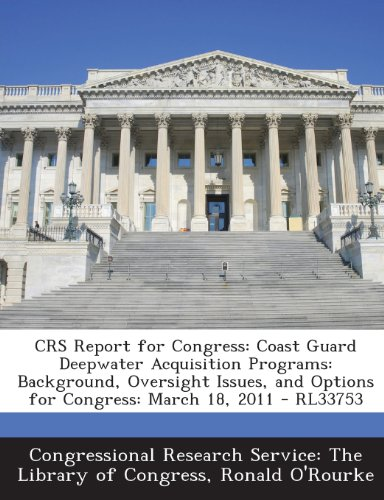 Crs Report for Congress: Coast Guard Deepwater Acquisition Programs: Background, Oversight Issues, and Options for Congress: March 18, 2011 - Rl33753