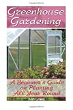 Greenhouse Gardening: A Beginner's Guide on Planting All Year Round: (Gardening for Beginners, Vegetable Gardening) (Gardening Books)