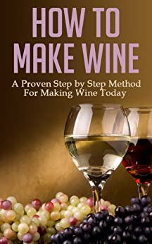 How to Make Wine: A Proven Step by Step Method for Making Wine Today (Wine Making, Wine for Dummies, Wine Books, Wine Making Kit, Wine Making at Home, ... Wine Making Free Books) (English Edition) von [Penning, Jacob]