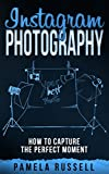 Instagram Photography: The Importance of Lighting, Style, Composition, Focus and Creative Editing (Dominating The Instagram Game Book 3)