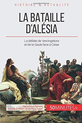 La bataille d'Alésia: La défaite de Vercingétorix et de la Gaule face à César