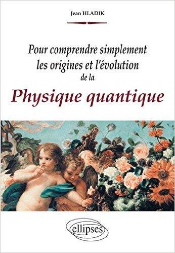 Pour Comprendre Simplement les Origines et l'Évolution de la Physique Quantique de Jean Hladik ( 4 avril 2008 )