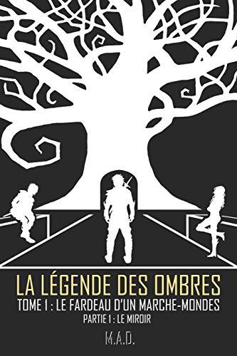 La Légende des Ombres - Tome 1 : Le Fardeau d'un Marche-Mondes - Partie 1 : Le Miroir par M.A.D.