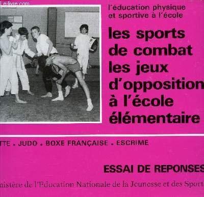 LES SPORTS DE COMBAT LES JEUX D'OPPOSITION A L'ECOLE ELEMENTAIRE / LUTTE - JUDO - BOXE FRANCAISE - ESCRIME / ESSAIS DE REPONSES.