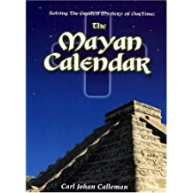 The Mayan Calendar: Solving the Greatest Mystery of Our Time