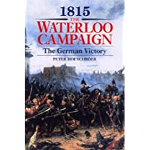 1815, The Waterloo Campaign: The German Victory : From Waterloo to the Fall of Napoleon