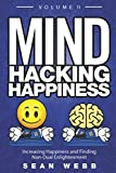 Mind Hacking Happiness Volume II: Increasing Happiness and Finding Non-Dual Enlightenment