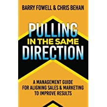 Pulling in the Same Direction: A Management Guide for Aligning Sales and Marketing to Improve Results