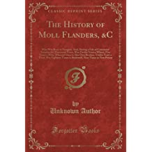 The History of Moll Flanders, &C: Who Was Born in Newgate, And, During a Life of Continued Varieties for Threescore Years, Was Twelve Years a Whore, ... a Thief, Was Eighteen Times in Bridewell,