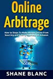 Online Arbitrage: How to Make Money Online From Sourcing and Selling Retail Products On Amazon Or Ebay with Online Arbitrage (Buying, Resell, Online Arbitrage, Ebay and Retail)