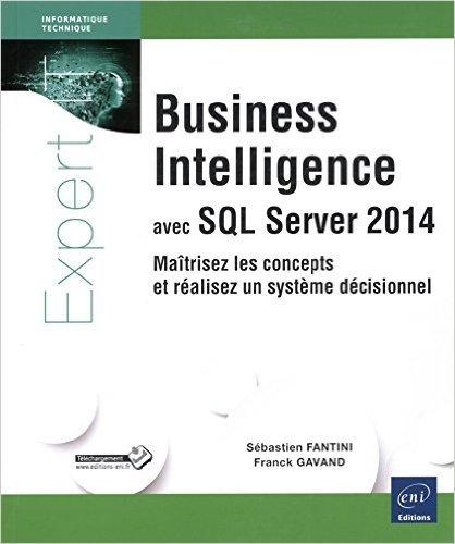 Business Intelligence avec SQL Server 2014 - Maîtrisez les concepts et réalisez un système décisionnel de Franck GAVAND Sébastien FANTINI ( 11 février 2015 )
