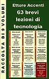 63 brevi lezioni di tecnologia - Raccolta: 490 pagine in 63 lezioni dei mie 9 eBook pubblicati da aprile a settembre 2015. Elettronica, Telefonia, Motori,Computer, ... Centrali, Esperimenti, Medicina ecc.